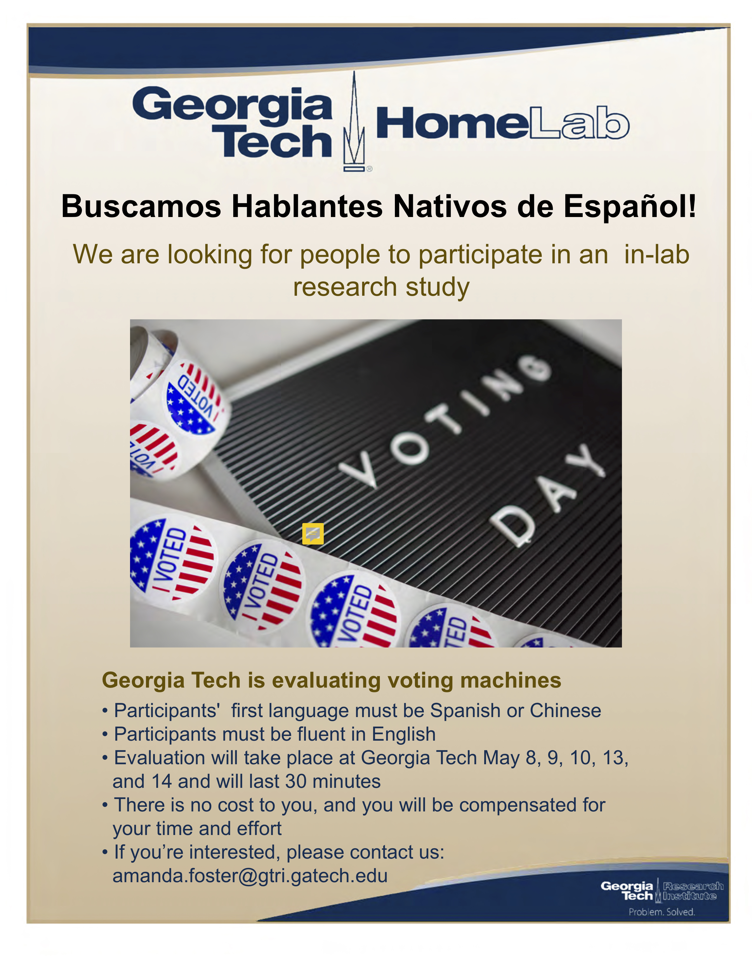 Buscamos Hablantes Nativos de Español! We are looking for people to participate in an in-lab research study  Georgia Tech is evaluating voting machines • Participants' first language must be Spanish or Chinese • Participants must be fluent in English • Evaluation will take place at Georgia Tech May 8, 9, 10, 13, and 14 and will last 30 minutes • There is no cost to you, and you will be compensated for your time and effort • If you're interested, please contact us: amanda.foster@gtri.gatech.edu