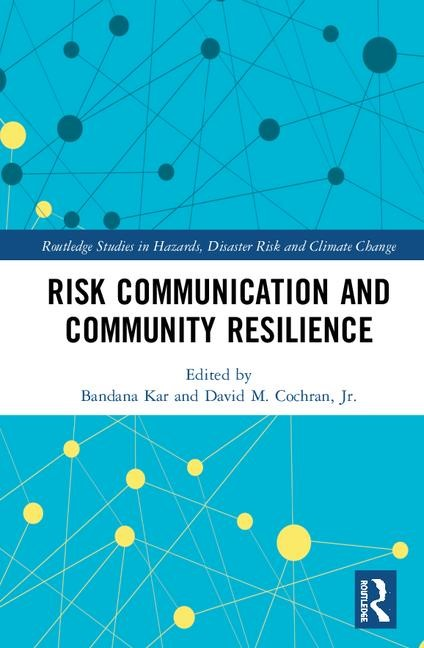 Risk Communication and Community Resilience book cover Routledge Studies in Hazards, Disaster Risk and Climate Change Edited by Bandana Kar and David M. Cochran, Jr.